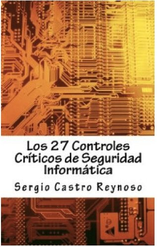 Los 27 Controles Criticos de Seguridad Informatica: Una Guía Práctica para Gerentes y Consultores de Seguridad Informática por Sergio Castro Reynoso