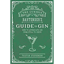 The Curious Bartender's Guide to Gin: How to appreciate gin from still to serve