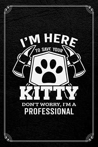 I\'m Here To Save Your Kitty Don\'t Worry, I\'m A Professional: Firefighter Funny Journal Blank Lined Notebook