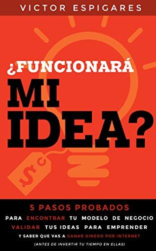 ¿Funcionará Mi Idea?: 5 Pasos Probados Para Encontrar Tu Modelo de Negocio, Validar Tus Ideas para Emprender y Saber que Vas a Ganar Dinero Por Internet  (Antes de Invertir Tu Tiempo En Ellas) por Victor Espigares