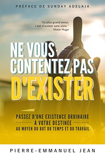Couverture du livre Ne vous contentez pas d'exister: Passez d'une existence ordinaire à votre destinée au moyen du But du Temps et du Travail