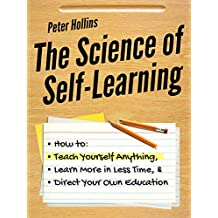 The Science of Self-Learning: How to Teach Yourself Anything, Learn More in Less Time, and Direct Your Own Education (English Edition)