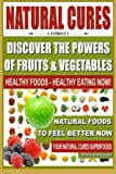 Natural Cures - Discover The Powers of Fruits and Vegetables: Healthy Foods - Healthy Eating Now, Natural Foods to Feel Better Now, Your Natural Cures Superfoods