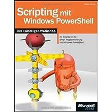 Scripting mit Windows PowerShell - Einsteiger-Workshop: Ihr Einstieg in die Skript-Programmierung mit Windows PowerShell