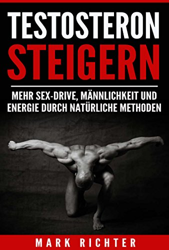 Testosteron steigern: Mehr Sex-Drive, Männlichkeit und Energie durch natürliche Methoden (Testosteron steigern, Testosteron erhöhen)