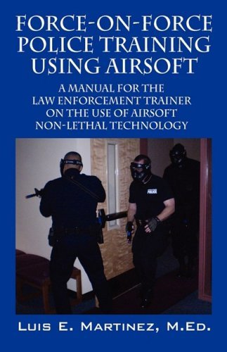 Force-On-Force Police Training Using Airsoft: A manual for the law enforcement trainer on the use of Airsoft non-lethal technology by Luis E Martinez MEd (2008-06-25) (Enforcement Trainer Law)
