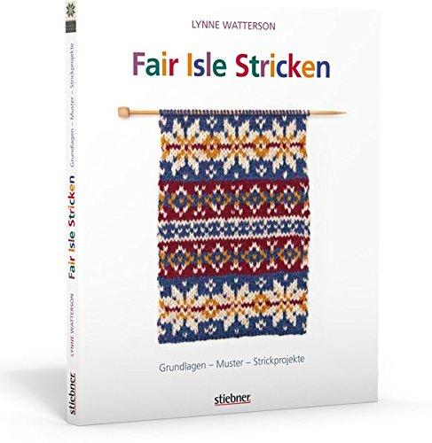 Fair Isle Stricken: Grundlagen - Muster - Strickprojekte (Grundlagen Des Strickens)