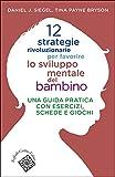 12 strategie rivoluzionarie per favorire lo sviluppo mentale del bambino. Una guida pratica con esercizi, schede e giochi