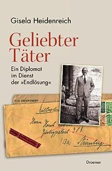 """Geliebter Täter: Ein Diplomat im Dienst der """"Endlösung"""" von [Heidenreich, Gisela]"""