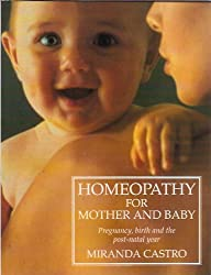 Homeopathy for Mother and Baby: Pregnancy, Birth and the Post Natal Year