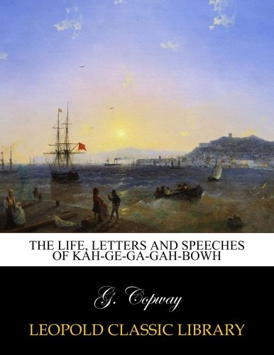 The life, letters and speeches of Kah-ge-ga-gah-bowh por G. Copway