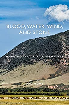 Blood, Water, Wind, and Stone: An Anthology of Wyoming Writers by [Howe, Lori]