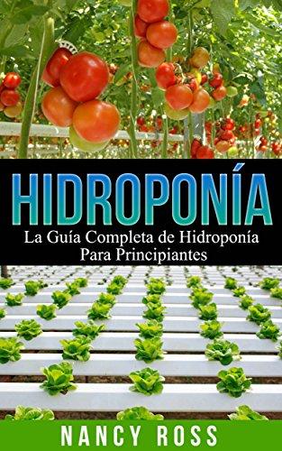 Hidroponía: La Guía Completa de Hidroponía Para Principiantes
