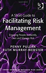 A Short Guide to Facilitating Risk Management: Engaging People to Identify, Own and Manage Risk (Short Guides to Business Risk)