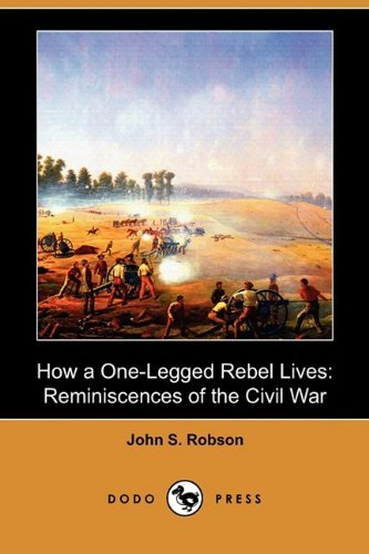 How a One-Legged Rebel Lives: Reminiscences of the Civil War (Dodo Press) by John S. Robson (2009-04-24)