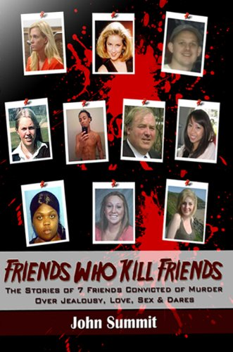 Friends Who Kill Friends: The Stories of 7 Friends Convicted of Murder Over Jealousy, Love, Sex & Dares (True Crime Series Book 3) (English Edition)