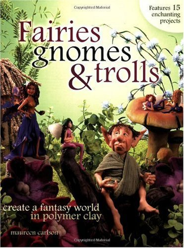 Fairies, Gnomes & Trolls: Create a Fantasy World in Polymer Clay