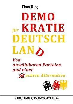 Demokratie für Deutschland: Von unwählbaren Parteien und einer echten Alternative von [Rieg, Timo]