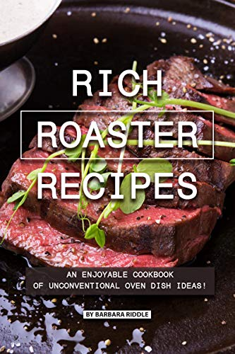 Rich Roaster Recipes: An Enjoyable Cookbook of Unconventional Oven Dish Ideas! (English Edition) (Thanksgiving-ideen Kinder Für)