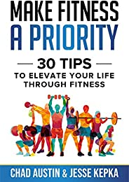 Make Fitness A Priority: 30 Tips to Elevate Your Life Through Fitness (English Edition)