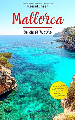 Reiseführer Mallorca in einer Woche: Entdecke in kurzer Zeit die besten Sehenswürdigkeiten, Hotels, Restaurants, Kunst, Kultur und Ausflüge mit Kindern auf der Insel der Träume!