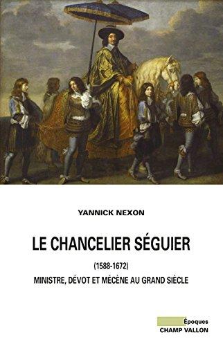 Le chancelier Séguier (1588-1672) : Ministre, dévot et mécène au Grand Siècle par Yannick Nexon
