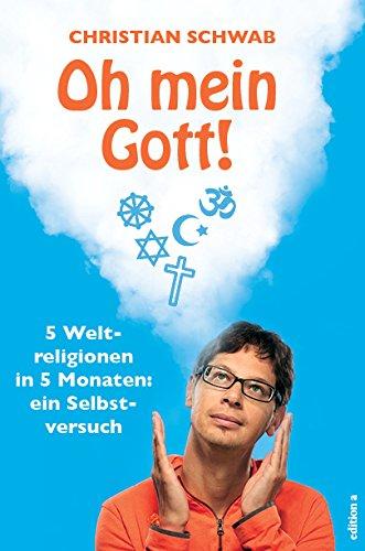 Oh mein Gott!: 5 Weltreligionen in 5 Monaten: ein Selbstversuch