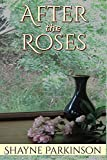 After the Roses by Shayne Parkinson (2015-10-21)