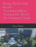 Disney Theme Park Resorts Accommodations Around the World: An Unofficial Guide