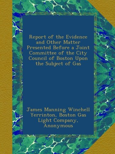 Boston City Lights (Report of the Evidence and Other Matter Presented Before a Joint Committee of the City Council of Boston Upon the Subject of Gas)