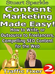 Content Marketing Made Easy! How to Write, or Outsource to Freelancers, Compelling SEO Content for the Web (Traffic Fixer Book 2)
