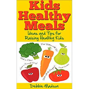 Kids Healthy Meals – Ideas and Tips for Raising Healthy Kids (Family Menu Planning Series)