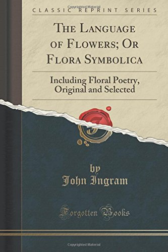 The Language of Flowers; Or Flora Symbolica: Including Floral Poetry, Original and Selected (Classic Reprint)