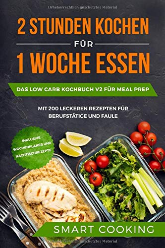 2 Stunden kochen für 1 Woche essen: Das Low Carb Kochbuch V2 für Meal Prep - mit 200 leckeren Rezepten für Berufstätige und Faule inklusive Wochenplaner und Nachtischrezepte Leichtes Essen