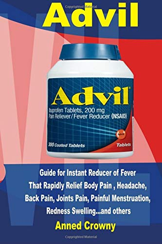 Advil: Guide for Instant Reducer of Fever that Rapidly Relief Body Pain, Headache, Back Pain, Joints Pain, Painful Menstruation, Redness Swelling… and others