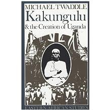 Kakungulu and the Creation of Uganda, 1868-1928