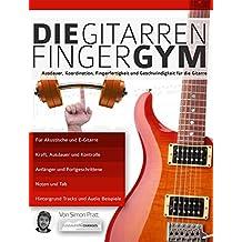 Die Gitarren Finger-Gym: Ausdauer, Koordination, Fingerfertigkeit und Geschwindigkeit für die Gitarre