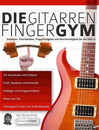 Die Gitarren Finger-Gym: Ausdauer, Koordination, Fingerfertigkeit und Geschwindigkeit für die Gitarre (Technische Probleme Mit Dem Kindle)