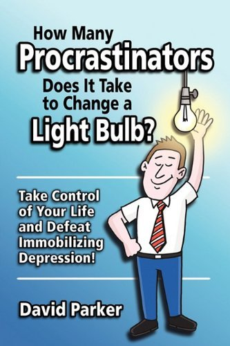 How Many Procrastinators Does It Take to Change a Light Bulb?: Take Control of Your Life and Defeat Immobilizing Depression! by David Parker (2010-08-19)