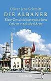 Die Albaner: Eine Geschichte zwischen Orient und Okzident - Oliver Jens Schmitt