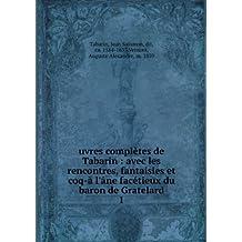 uvres complètes de Tabarin : avec les rencontres, fantaisies et coq-à l'âne facétieux du baron de Gratelard. 1