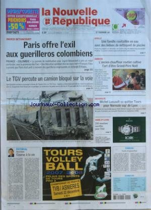 NOUVELLE REPUBLIQUE (LA) [No 19197] du 20/12/2007 - INGRID BETANCOURT PARIS OFFRE L'EXIL AUX GUERILLEROS COLOMBIENS FRANCE COLOMBIE - LE TGV PERCUTE UN CAMION BLOQUE SUR LA VOIE - EDITORIAL COURSE A LA VIE PAR HERVE CANNET - GENILLE UNE FAMILLE RAVITAILLEE EN EAU AVEC DES BIDONS DE NETTOYANT DE PISCINE - AMBOISE L'ANCIEN CHAUFFEUR ROUTIER CULTIVE L'ART D'ETRE GRAND PERE NOEL - UNIVERSITE MICHEL LUSSAULT VA QUITTER TOURS POUR NORMALE SUP' DE LYON INDRE-ET-LOIRE 250 MOUTONS SACRIFIES POUR L'AID