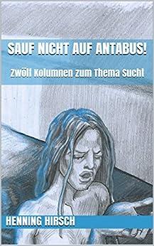 Sauf nicht auf Antabus!: Zwölf Kolumnen zum Thema Sucht