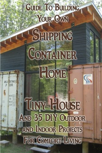 Guide To Building Your Own Shipping Container Home, Tiny house And 35 DIY Outdoor and Indoor Projects For Comfort Living: (How To Build a Small Home, ... Houses, Woodworking And Blacksmithing)