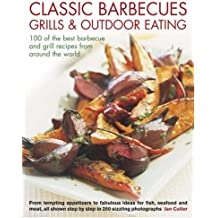 Classic Barbecues, Grills and Outdoor Eating: 100 Very Best Grill and Griddle Recipes, from Tempting Appetizers to Fabulous Ideas for Fish, Shellfish ... Step-by-step in 250 Sizzling Photographs