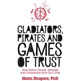 Gladiators, Pirates and Games of Trust: How Game Theory, Strategy and Probability Rule Our Lives