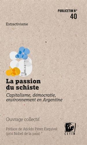 La Passion du Schiste - Capitalisme, Democratie, Environnement en Argentine