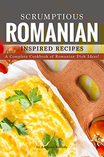 Scrumptious Romanian Inspired Recipes: A Complete Cookbook of Romanian Dish Ideas! by [Boundy, Anthony]