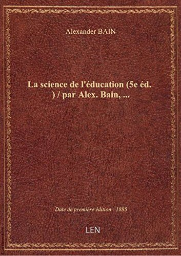 La science de l'ducation (5e d.) / par Alex. Bain,...