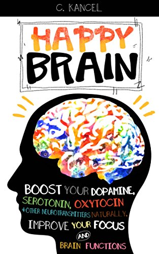 Happy Brain: Boost Your Dopamine, Serotonin, Oxytocin & Other Neurotransmitters Naturally, Improve Your Focus and Brain Functions